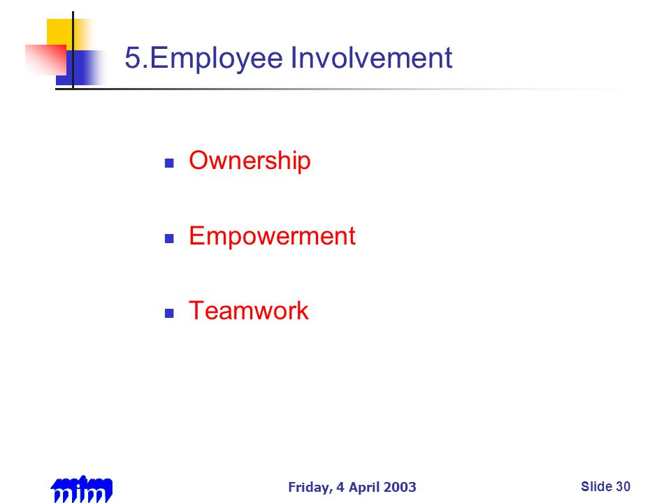 Friday, 4 April 2003Slide 30 5.Employee Involvement Ownership Empowerment Teamwork