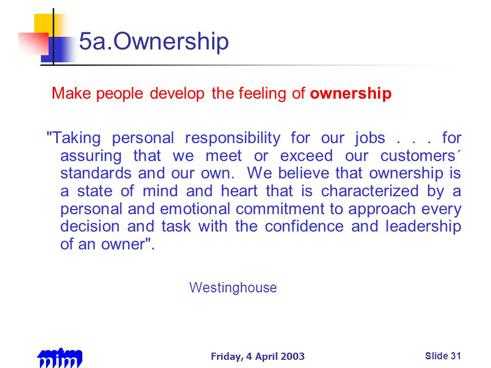 Friday, 4 April 2003Slide 31 5a.Ownership Make people develop the feeling of ownership Taking personal responsibility for our jobs...