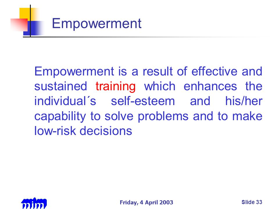 Friday, 4 April 2003Slide 33 Empowerment Empowerment is a result of effective and sustained training which enhances the individual´s self-esteem and his/her capability to solve problems and to make low-risk decisions