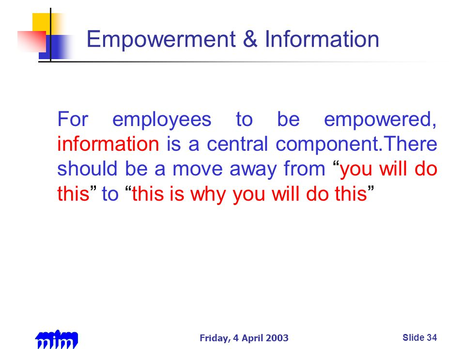 Friday, 4 April 2003Slide 34 Empowerment & Information For employees to be empowered, information is a central component.There should be a move away from you will do this to this is why you will do this
