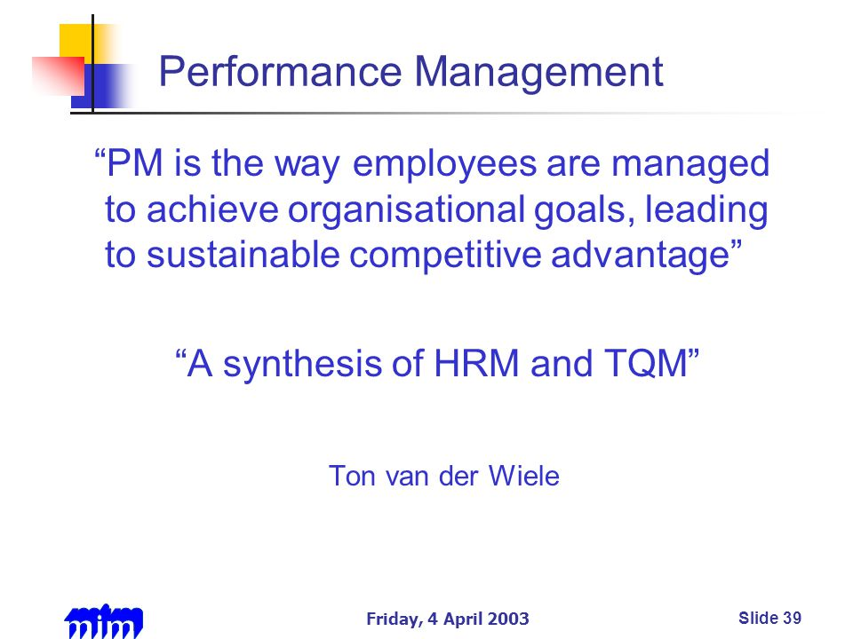 Friday, 4 April 2003Slide 39 Performance Management PM is the way employees are managed to achieve organisational goals, leading to sustainable competitive advantage A synthesis of HRM and TQM Ton van der Wiele