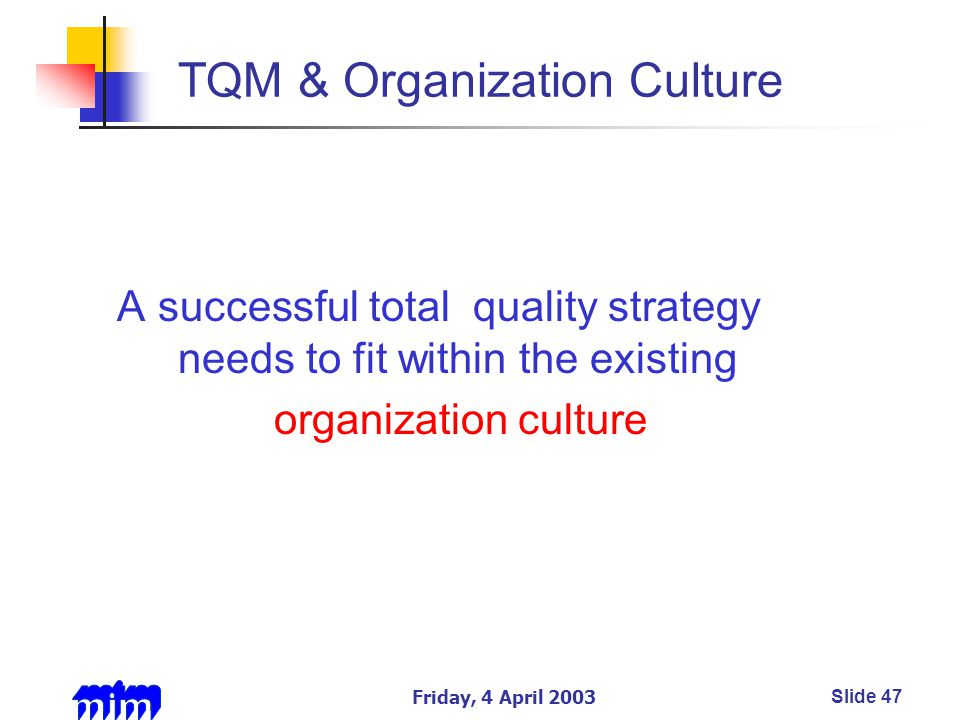 Friday, 4 April 2003Slide 47 TQM & Organization Culture A successful total quality strategy needs to fit within the existing organization culture