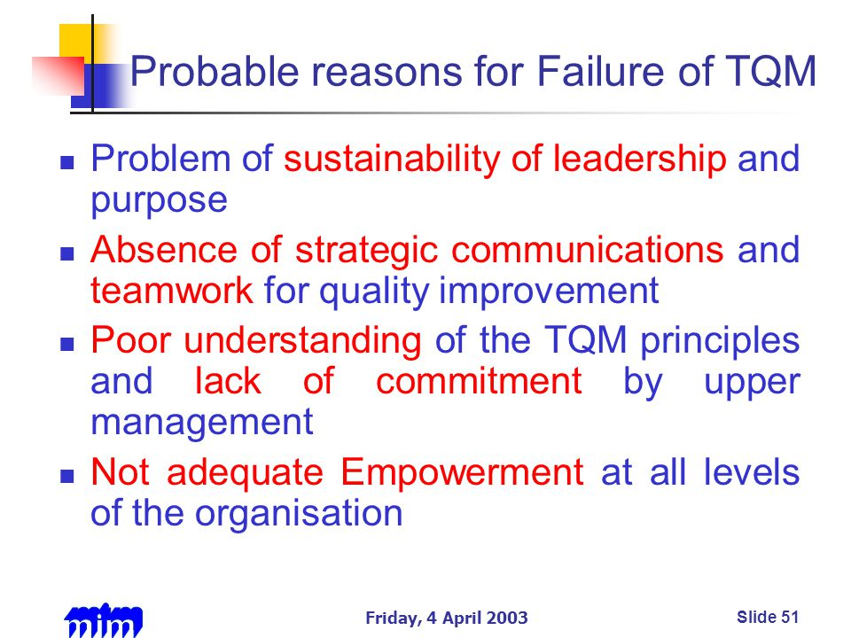 Friday, 4 April 2003Slide 51 Probable reasons for Failure of TQM Problem of sustainability of leadership and purpose Absence of strategic communications and teamwork for quality improvement Poor understanding of the TQM principles and lack of commitment by upper management Not adequate Empowerment at all levels of the organisation
