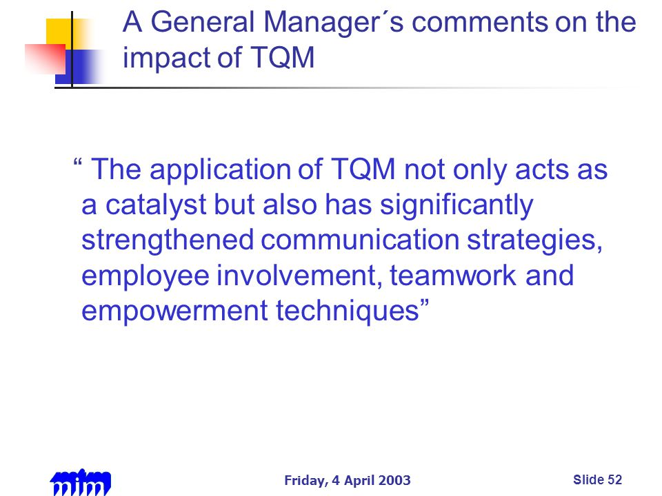 Friday, 4 April 2003Slide 52 A General Manager´s comments on the impact of TQM The application of TQM not only acts as a catalyst but also has significantly strengthened communication strategies, employee involvement, teamwork and empowerment techniques