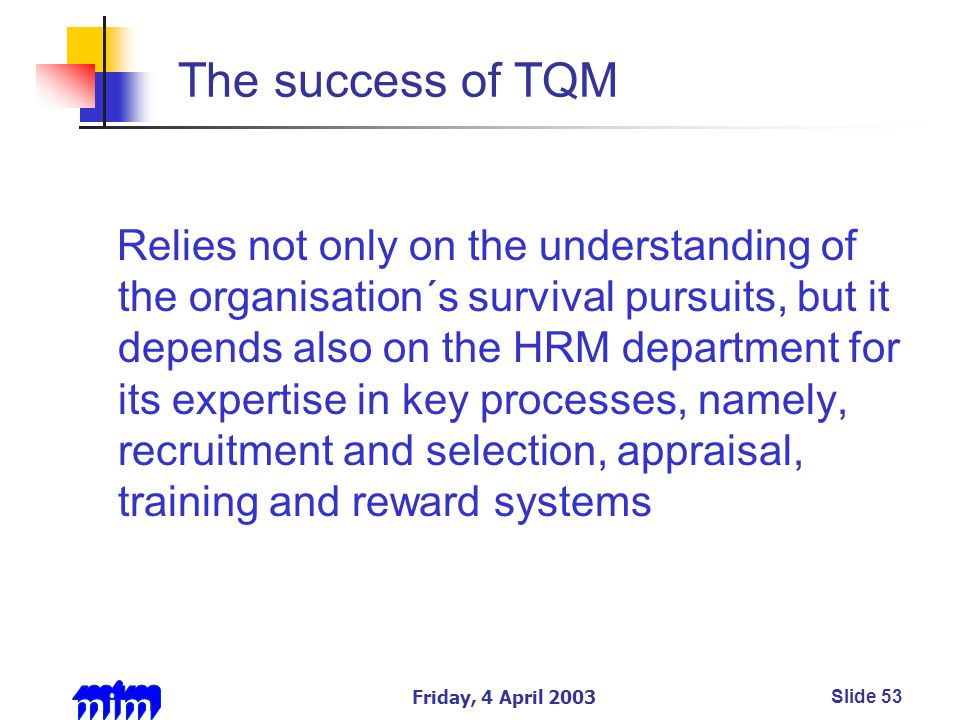 Friday, 4 April 2003Slide 53 The success of TQM Relies not only on the understanding of the organisation´s survival pursuits, but it depends also on the HRM department for its expertise in key processes, namely, recruitment and selection, appraisal, training and reward systems