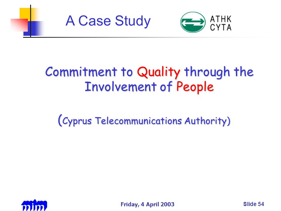 Friday, 4 April 2003Slide 54 Commitment to Quality through the Involvement of People Commitment to Quality through the Involvement of People ( Cyprus Telecommunications Authority) A Case Study