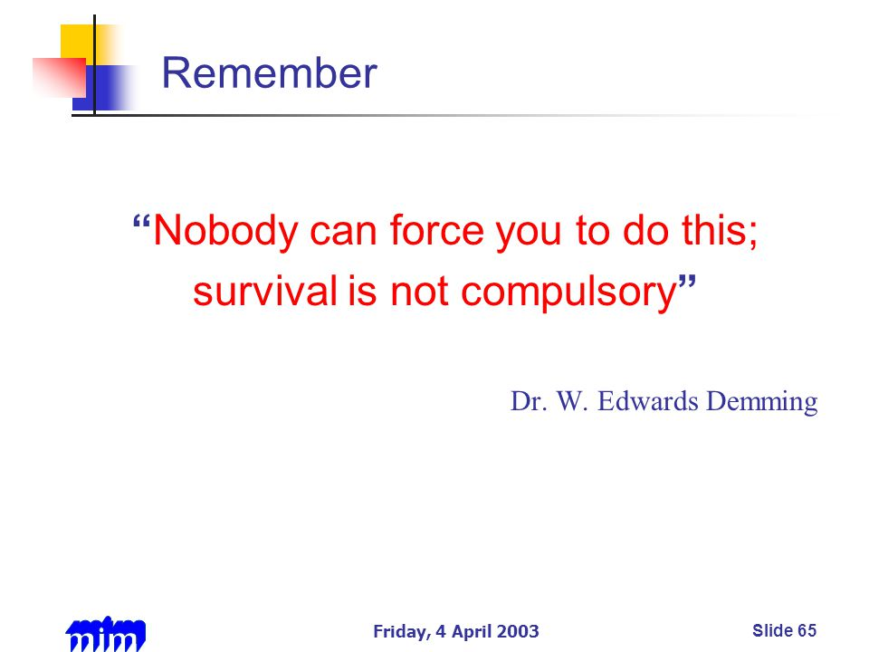 Friday, 4 April 2003Slide 65 Remember Nobody can force you to do this; survival is not compulsory Dr.