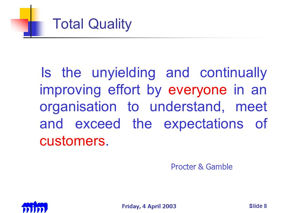 Friday, 4 April 2003Slide 8 Total Quality Is the unyielding and continually improving effort by everyone in an organisation to understand, meet and exceed the expectations of customers.