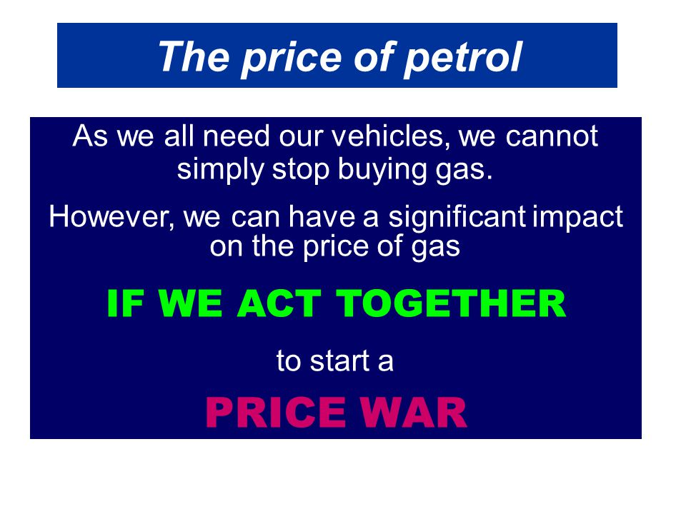 The price of petrol The idea suggested is: For the remainder of the year, WE DO NOT BUY ANY petrol From The two largest companies BP and SHELL To attract customers, they have to decrease the price