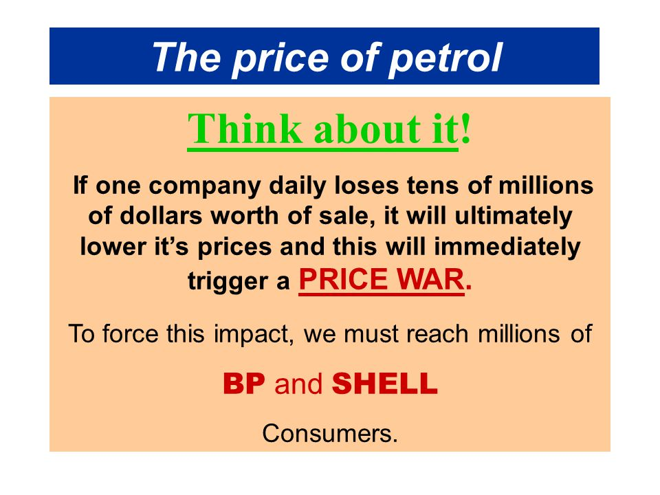 The price of petrol Think about it! If one company daily loses tens of millions of dollars worth of sale, it will ultimately lower it's prices and thi