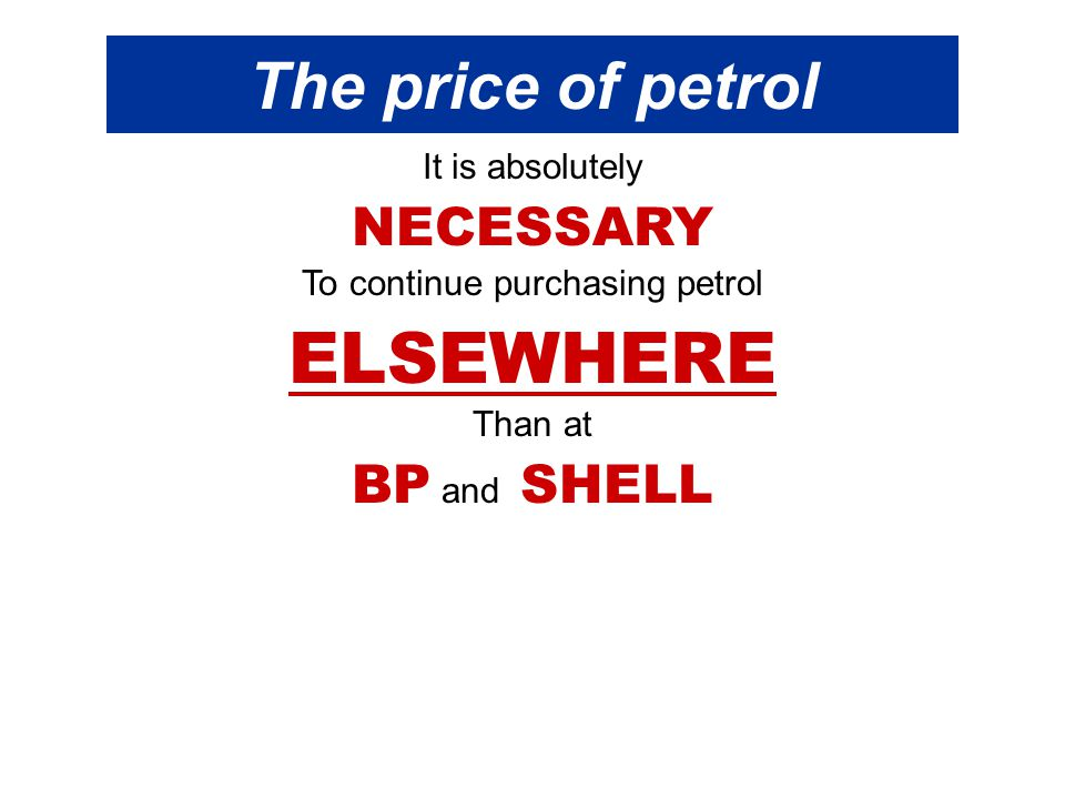 The price of petrol It is absolutely NECESSARY To continue purchasing petrol ELSEWHERE Than at BP and SHELL