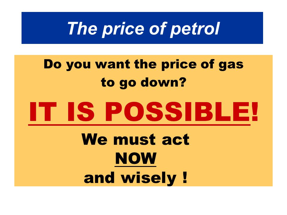 The price of petrol Do you want the price of gas to go down.