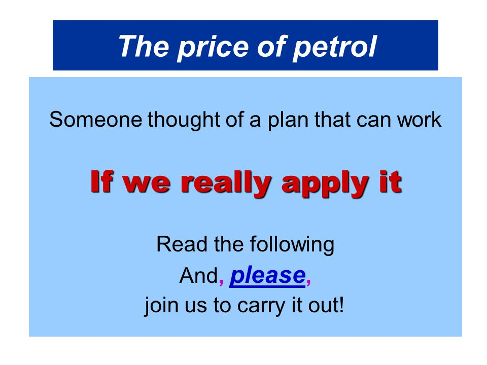 The price of petrol Someone thought of a plan that can work If we really apply it Read the following And, please, join us to carry it out!