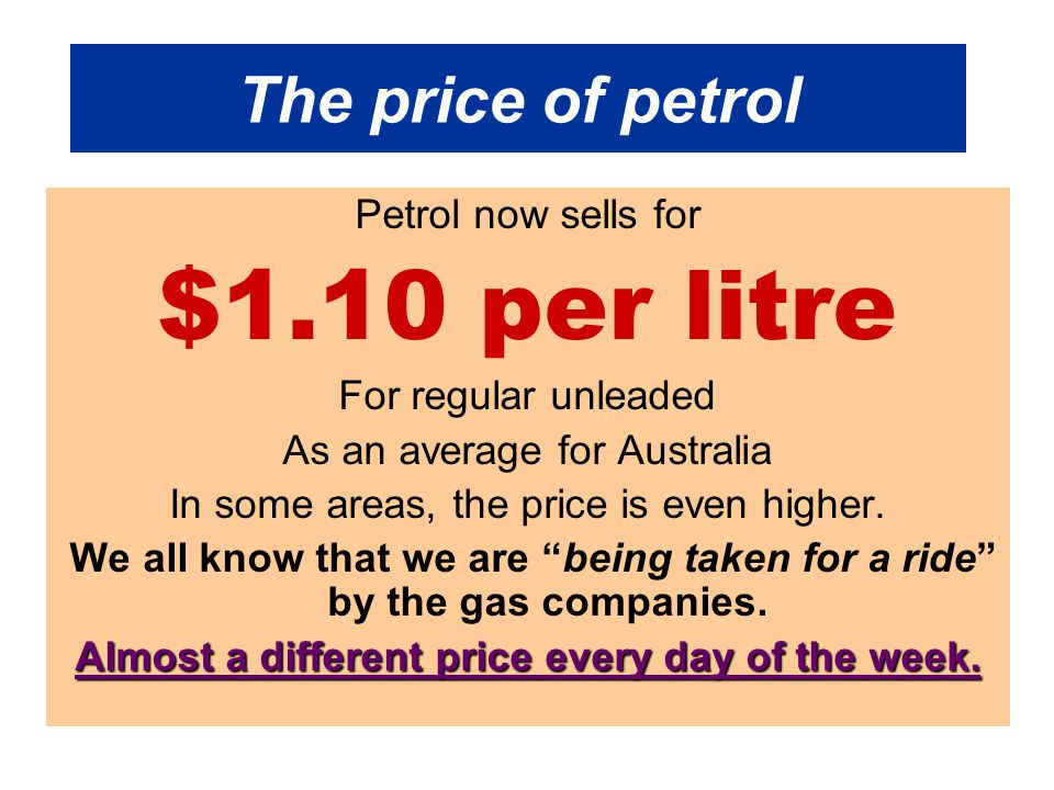 The price of petrol Petrol now sells for $1.10 per litre For regular unleaded As an average for Australia In some areas, the price is even higher. We