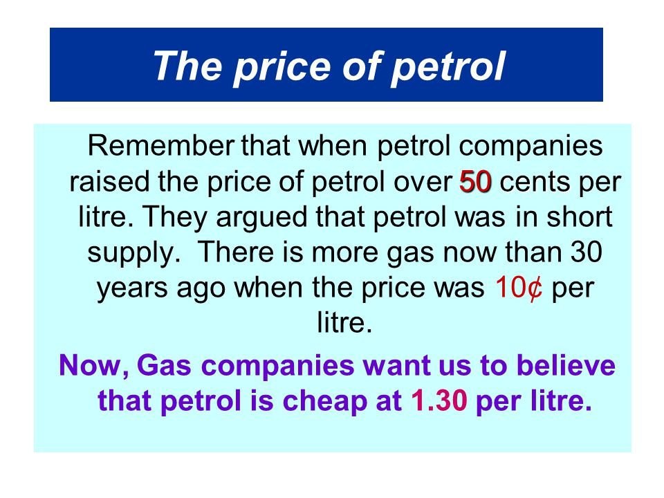 The price of petrol 50 cents Remember that when petrol companies raised the price of petrol over 50 cents per litre.