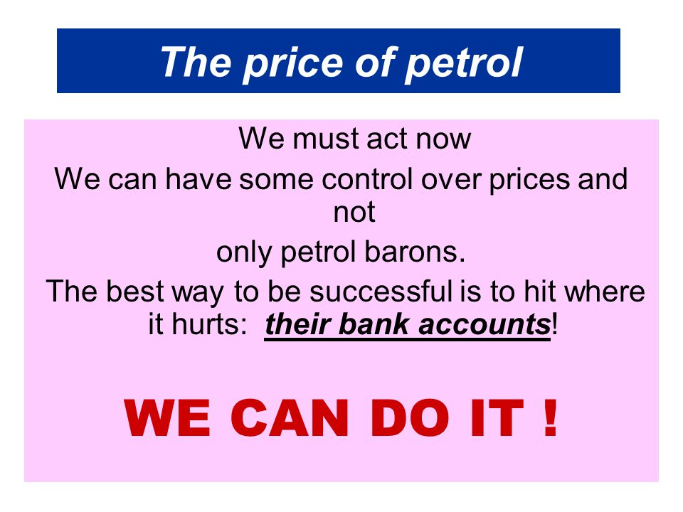 The price of petrol We must act now We can have some control over prices and not only petrol barons. The best way to be successful is to hit where it