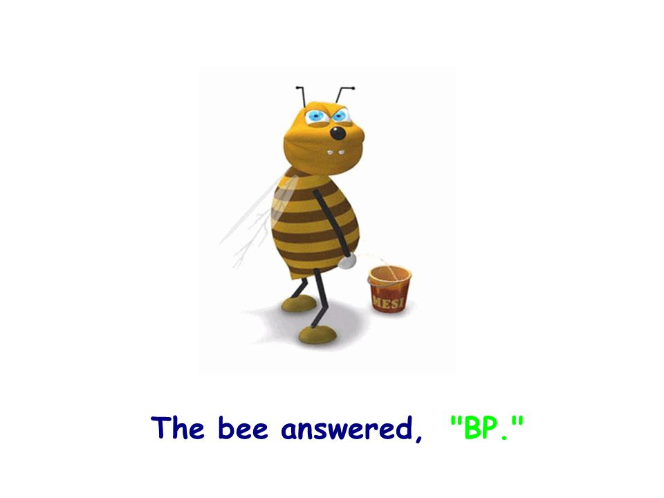 The bee answered, BP.