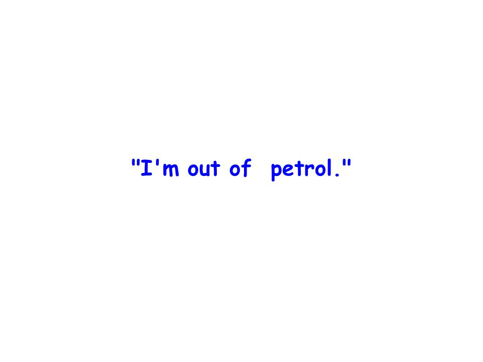 I m out of petrol.