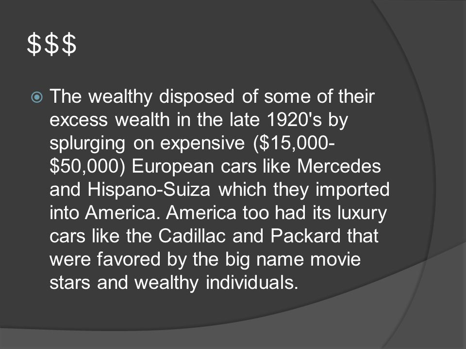 $$$  The wealthy disposed of some of their excess wealth in the late 1920 s by splurging on expensive ($15,000- $50,000) European cars like Mercedes and Hispano-Suiza which they imported into America.