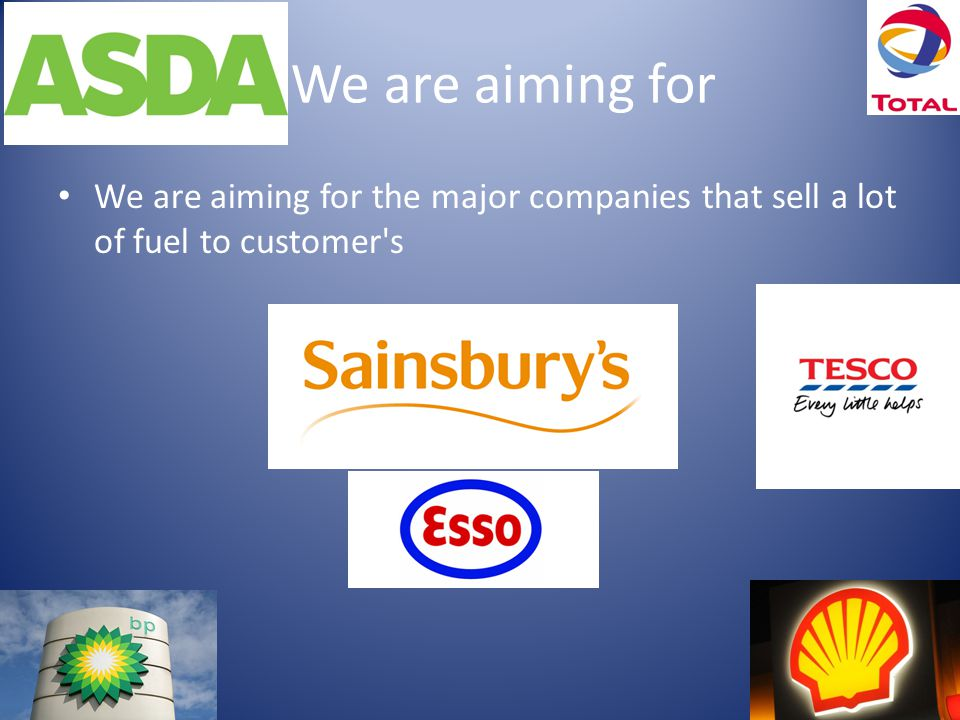 We are aiming for We are aiming for the major companies that sell a lot of fuel to customer s