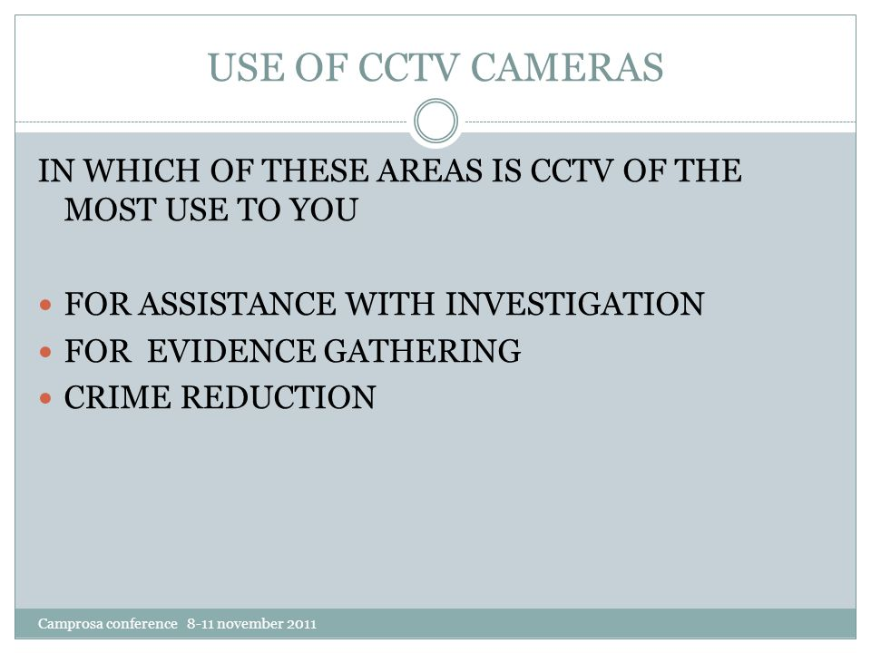 USE OF CCTV CAMERAS Camprosa conference 8-11 november 2011 IN WHICH OF THESE AREAS IS CCTV OF THE MOST USE TO YOU FOR ASSISTANCE WITH INVESTIGATION FOR EVIDENCE GATHERING CRIME REDUCTION