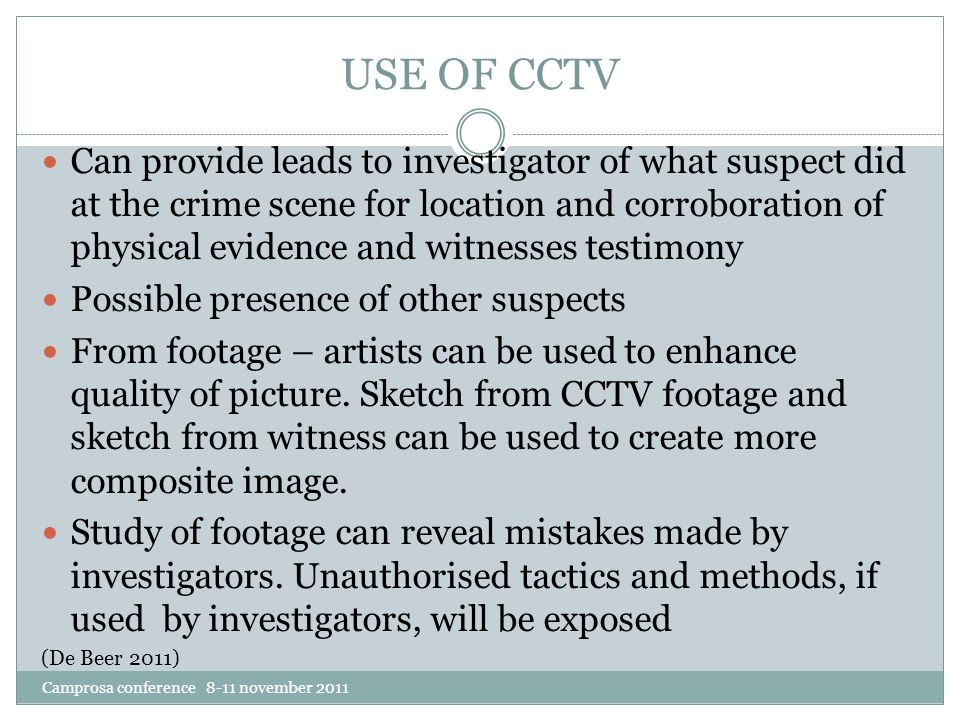 USE OF CCTV Can provide leads to investigator of what suspect did at the crime scene for location and corroboration of physical evidence and witnesses testimony Possible presence of other suspects From footage – artists can be used to enhance quality of picture.