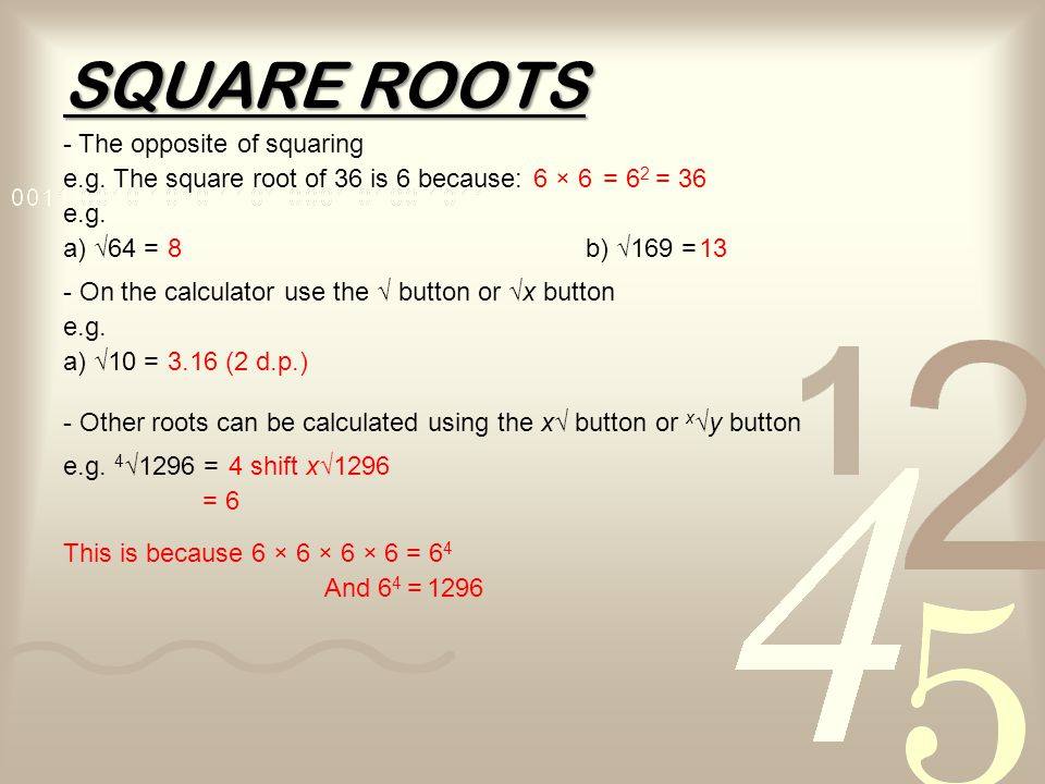 SQUARE ROOTS - The opposite of squaring e.g. The square root of 36 is 6 because:6 × 6= 6 2 = 36 e.g. a) √64 =b) √169 =813 - On the calculator use the