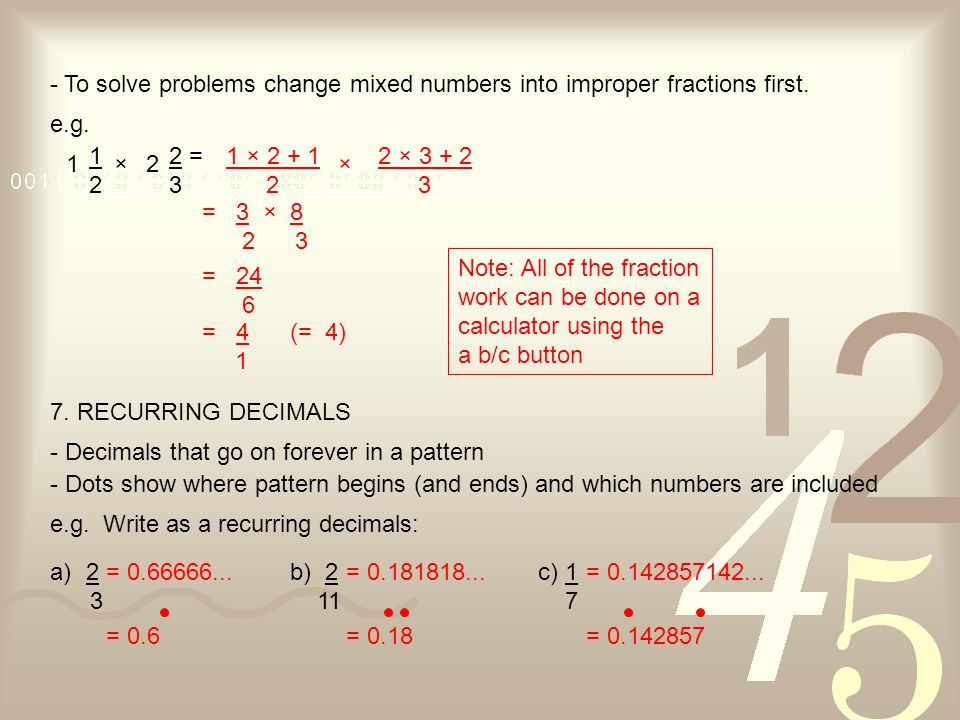 - To solve problems change mixed numbers into improper fractions first. e.g. 1 1 2 = 2 3 2× 1 × 2 + 1 2 × 2 × 3 + 2 3 = 3 × 8 2 3 = 24 6 = 4 1 (= 4) N