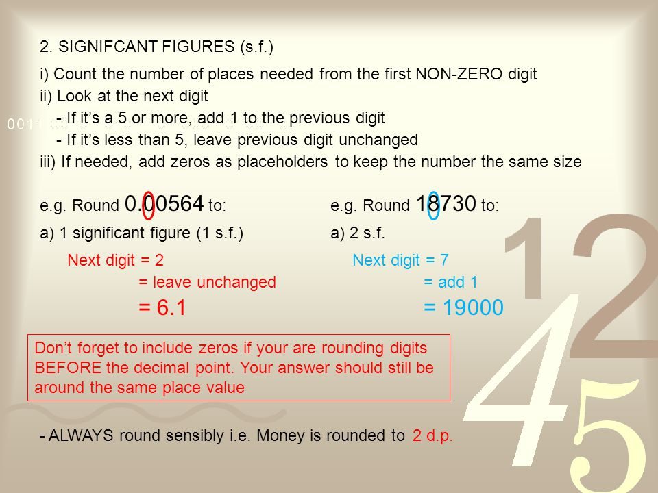 2. SIGNIFCANT FIGURES (s.f.) i) Count the number of places needed from the first NON-ZERO digit ii) Look at the next digit - If it's a 5 or more, add
