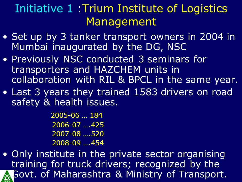 Initiative 1 :Trium Institute of Logistics Management Set up by 3 tanker transport owners in 2004 in Mumbai inaugurated by the DG, NSC Previously NSC conducted 3 seminars for transporters and HAZCHEM units in collaboration with RIL & BPCL in the same year.