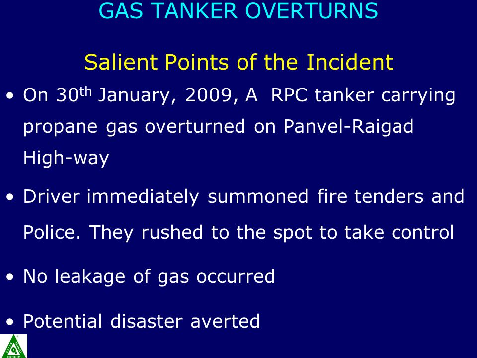 GAS TANKER OVERTURNS Salient Points of the Incident On 30 th January, 2009, A RPC tanker carrying propane gas overturned on Panvel-Raigad High-way Dri