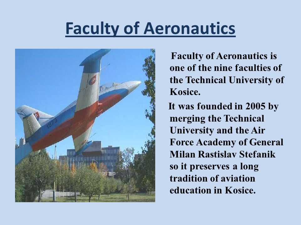 Faculty of Aeronautics Faculty of Aeronautics is one of the nine faculties of the Technical University of Kosice.