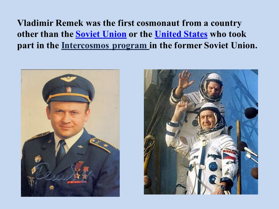 Vladimir Remek was the first cosmonaut from a country other than the Soviet Union or the United States who took part in the Intercosmos program in the