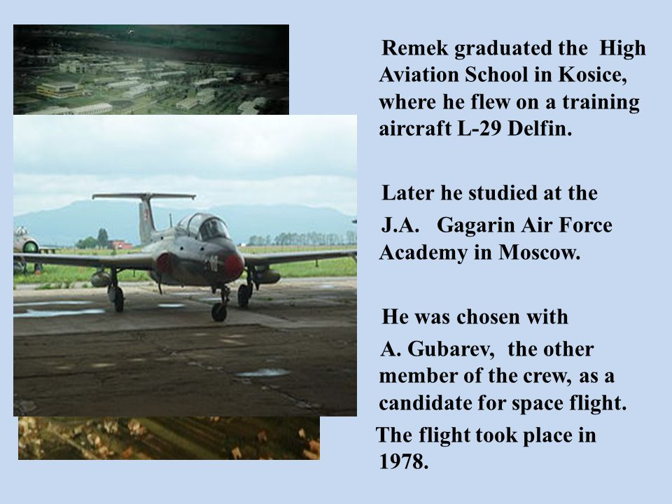 Remek graduated the High Aviation School in Kosice, where he flew on a training aircraft L-29 Delfin. Later he studied at the J.A. Gagarin Air Force A