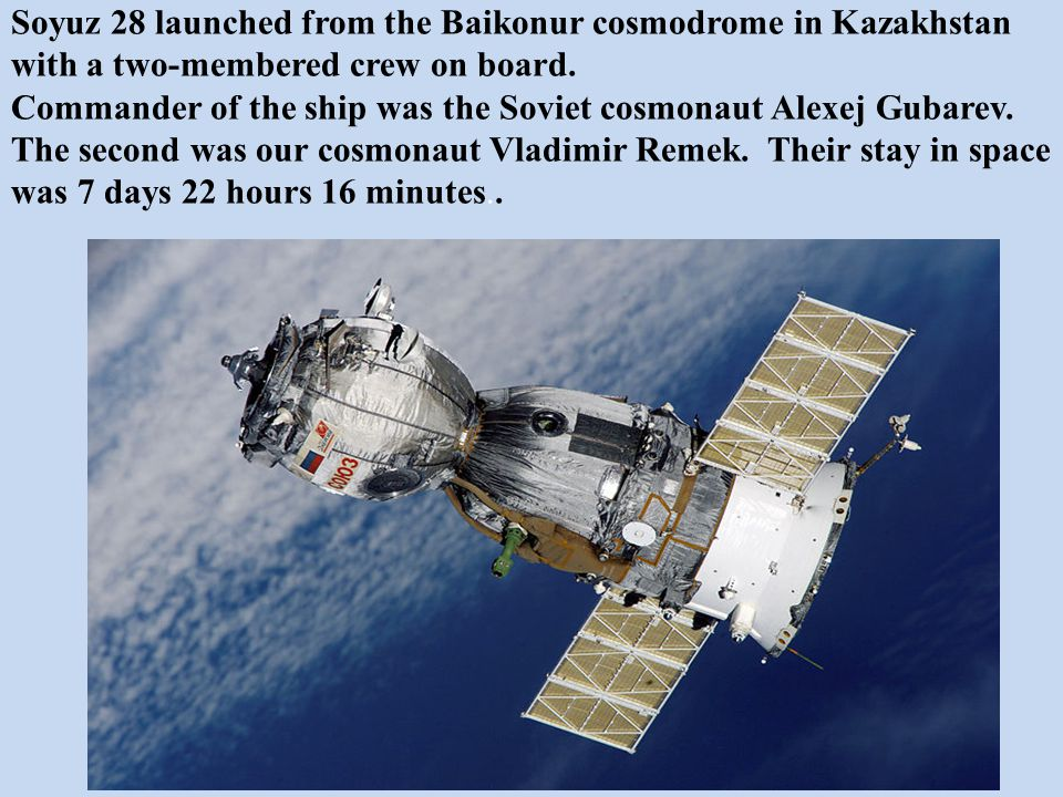 Soyuz 28 launched from the Baikonur cosmodrome in Kazakhstan with a two-membered crew on board. Commander of the ship was the Soviet cosmonaut Alexej