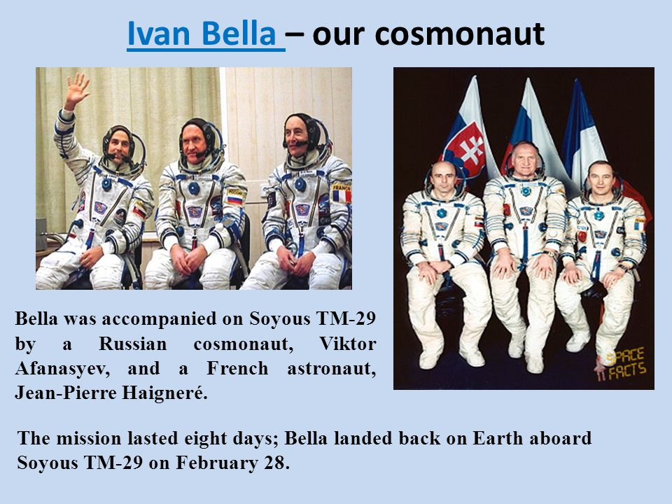 Ivan Bella – our cosmonaut Bella was accompanied on Soyous TM-29 by a Russian cosmonaut, Viktor Afanasyev, and a French astronaut, Jean-Pierre Haigner