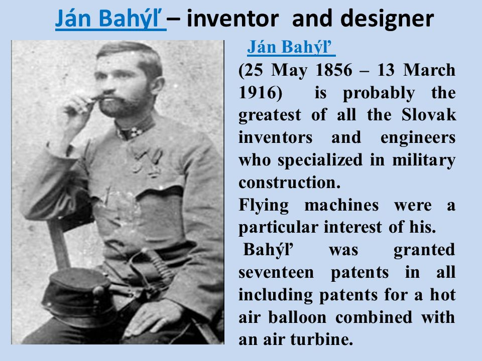 Ján Bahýľ – inventor and designer Ján Bahýľ (25 May 1856 – 13 March 1916) is probably the greatest of all the Slovak inventors and engineers who speci