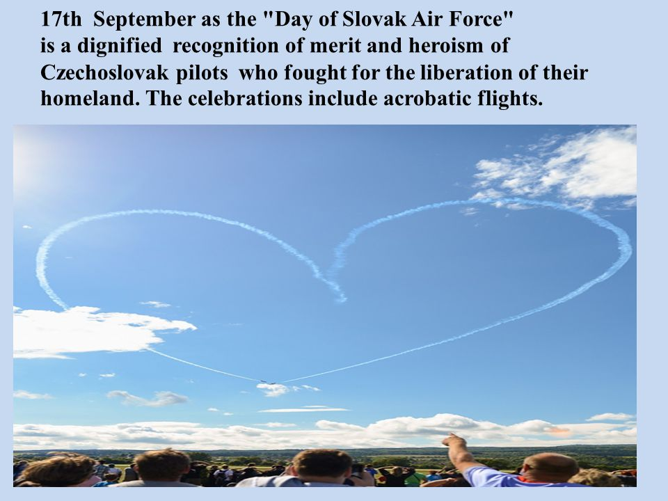 17th September as the Day of Slovak Air Force is a dignified recognition of merit and heroism of Czechoslovak pilots who fought for the liberation of their homeland.
