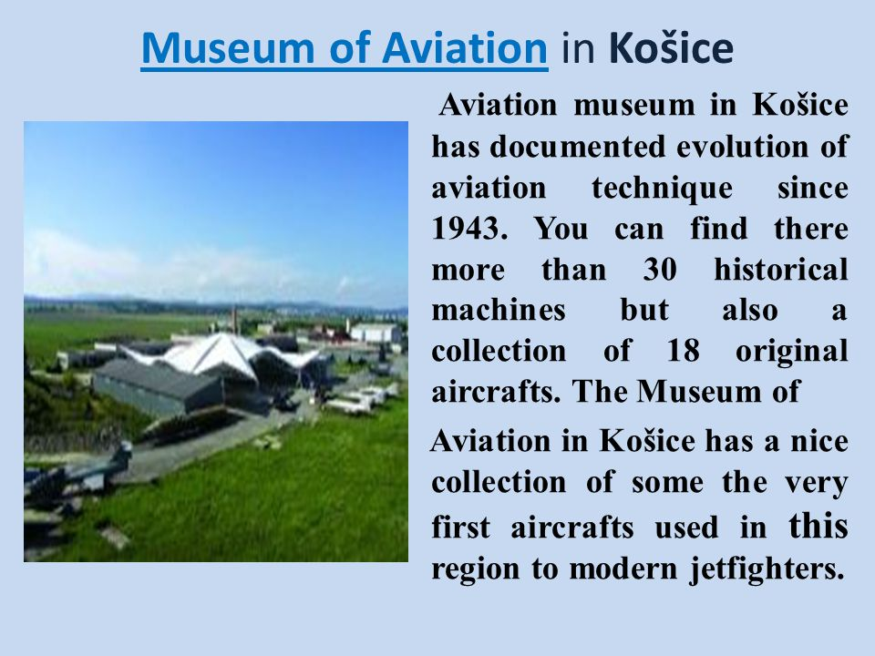 Museum of Aviation in Košice Aviation museum in Košice has documented evolution of aviation technique since 1943. You can find there more than 30 hist