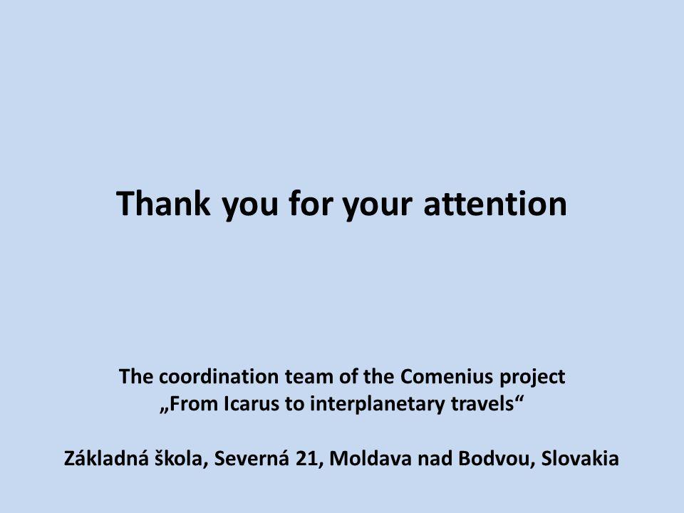 "Thank you for your attention The coordination team of the Comenius project ""From Icarus to interplanetary travels Základná škola, Severná 21, Moldava nad Bodvou, Slovakia"