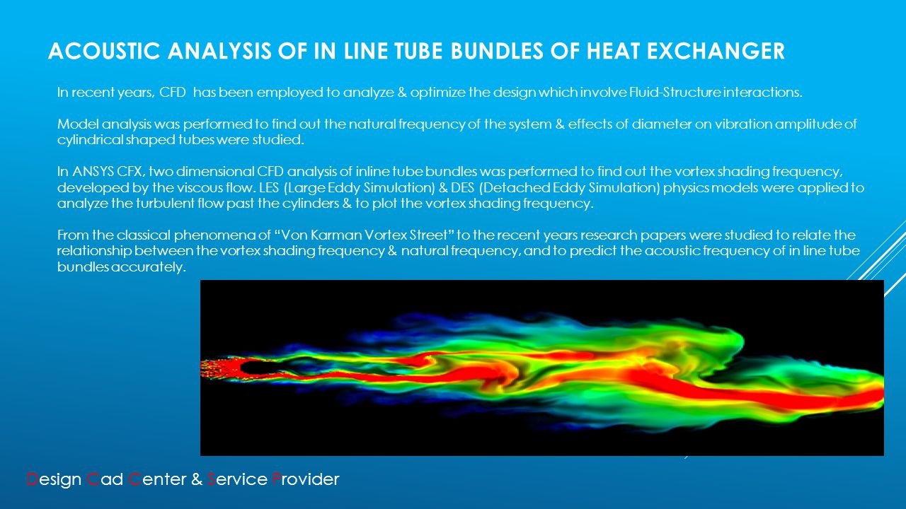 ACOUSTIC ANALYSIS OF IN LINE TUBE BUNDLES OF HEAT EXCHANGER In recent years, CFD has been employed to analyze & optimize the design which involve Fluid-Structure interactions.