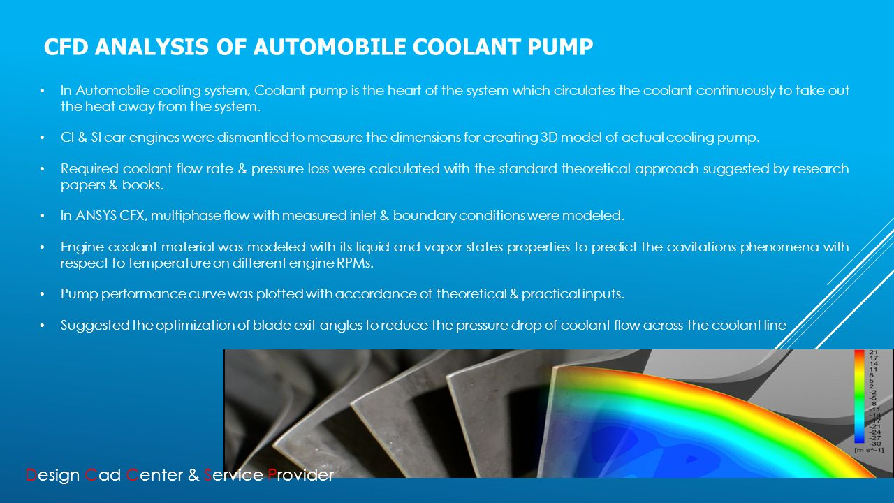 CFD ANALYSIS OF AUTOMOBILE COOLANT PUMP In Automobile cooling system, Coolant pump is the heart of the system which circulates the coolant continuously to take out the heat away from the system.