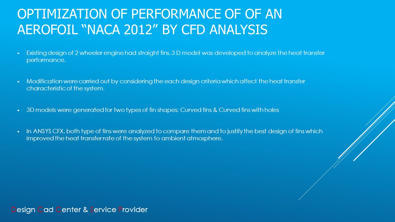 OPTIMIZATION OF PERFORMANCE OF OF AN AEROFOIL NACA 2012 BY CFD ANALYSIS  Existing design of 2 wheeler engine had straight fins.