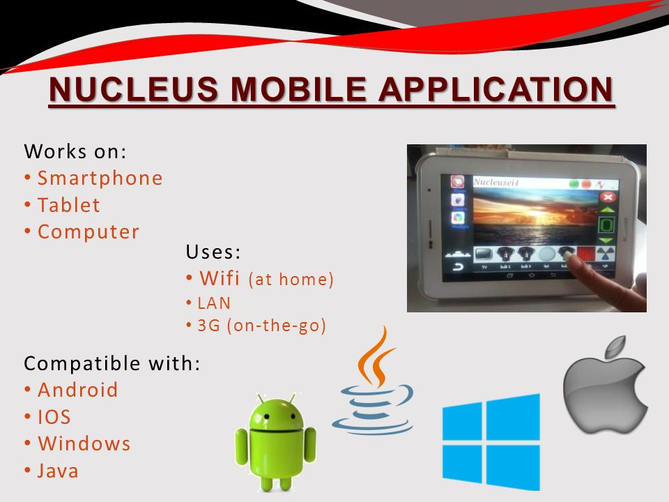 NUCLEUS MOBILE APPLICATION Works on: Smartphone Tablet Computer Uses: Wifi (at home) LAN 3G (on-the-go) Compatible with: Android IOS Windows Java