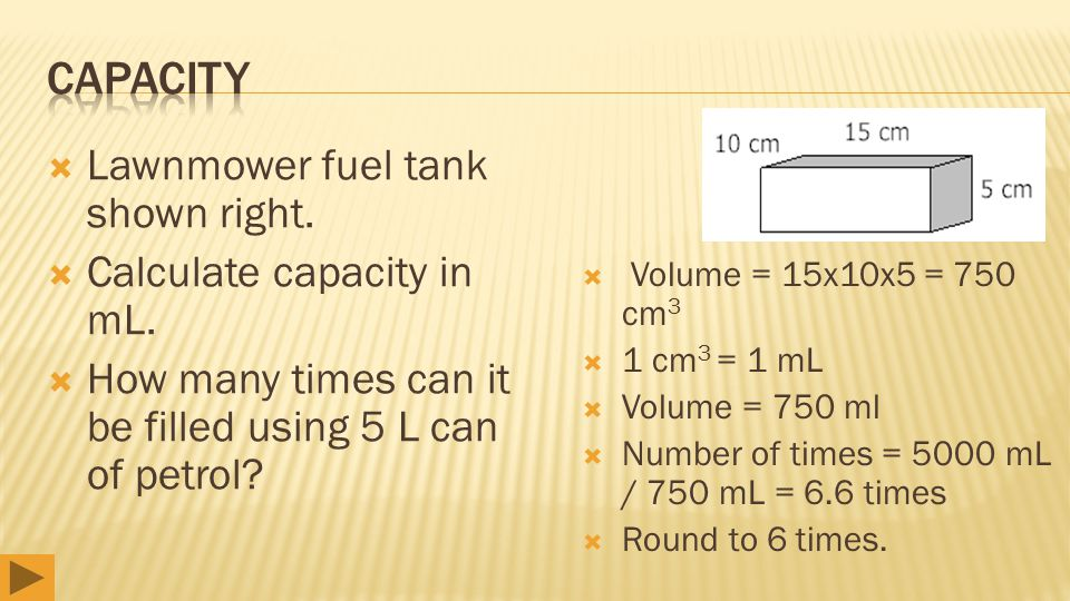  Lawnmower fuel tank shown right.  Calculate capacity in mL.  How many times can it be filled using 5 L can of petrol?  Volume = 15x10x5 = 750 cm