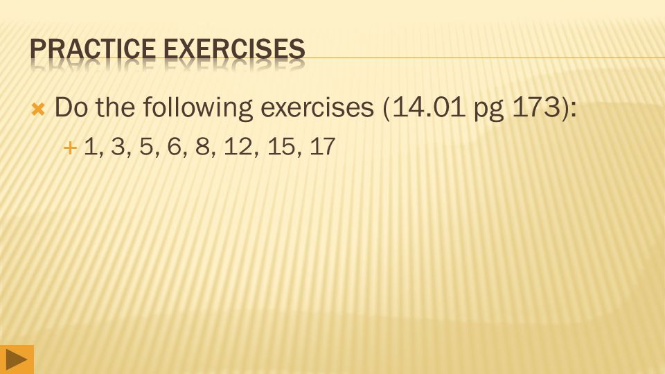  Do the following exercises (14.01 pg 173):  1, 3, 5, 6, 8, 12, 15, 17
