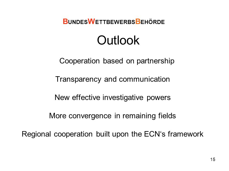 15 Outlook Cooperation based on partnership Transparency and communication New effective investigative powers More convergence in remaining fields Regional cooperation built upon the ECN's framework B UNDES W ETTBEWERBS B EHÖRDE