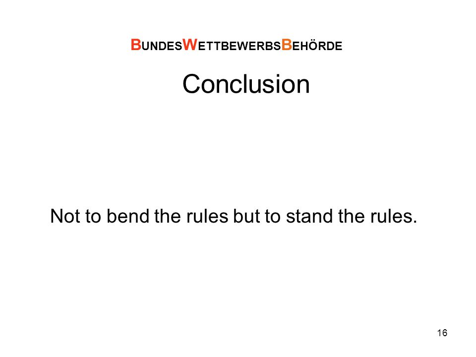 16 Conclusion Not to bend the rules but to stand the rules. B UNDES W ETTBEWERBS B EHÖRDE