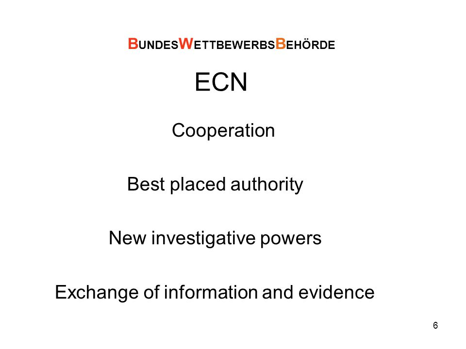 6 ECN Cooperation Best placed authority New investigative powers Exchange of information and evidence B UNDES W ETTBEWERBS B EHÖRDE