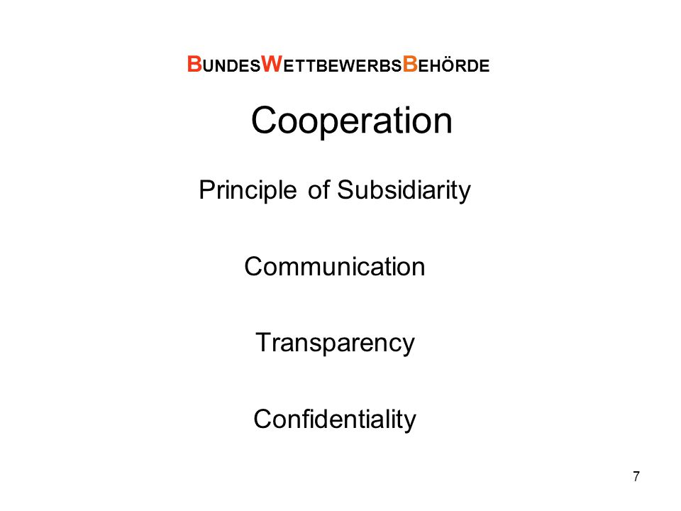 7 Cooperation Principle of Subsidiarity Communication Transparency Confidentiality B UNDES W ETTBEWERBS B EHÖRDE